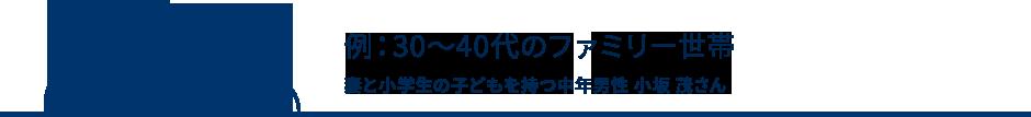例:30~40代のファミリー世帯 妻と小学生の子どもを持つ中年男性 小坂 茂さん