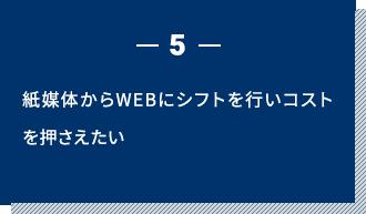 5 紙媒体からWEBにシフトを行いコストを押さえたい